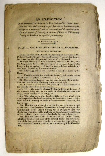 """AN EXPOSITION OF THE MEANING OF THE CLAUSE IN THE CONSTITUTION OF THE UNITED STATES, THAT """"NO STATE SHALL PASS ANY EX POST FACTO LAW, OR LAW IMPAIRING THE OBLIGATION OF CONTRACTS;"""" AND AN EXAMINATION OF THE OPINIONS OF THE COURT OF APPEALS OF KENTUCKY, IN THE CASES OF BLAIR VS. WILLIAMS AND LAPSLEY VS. BRASHEAR, IN A PETITION FOR REHEARING. George M. Bibb."""