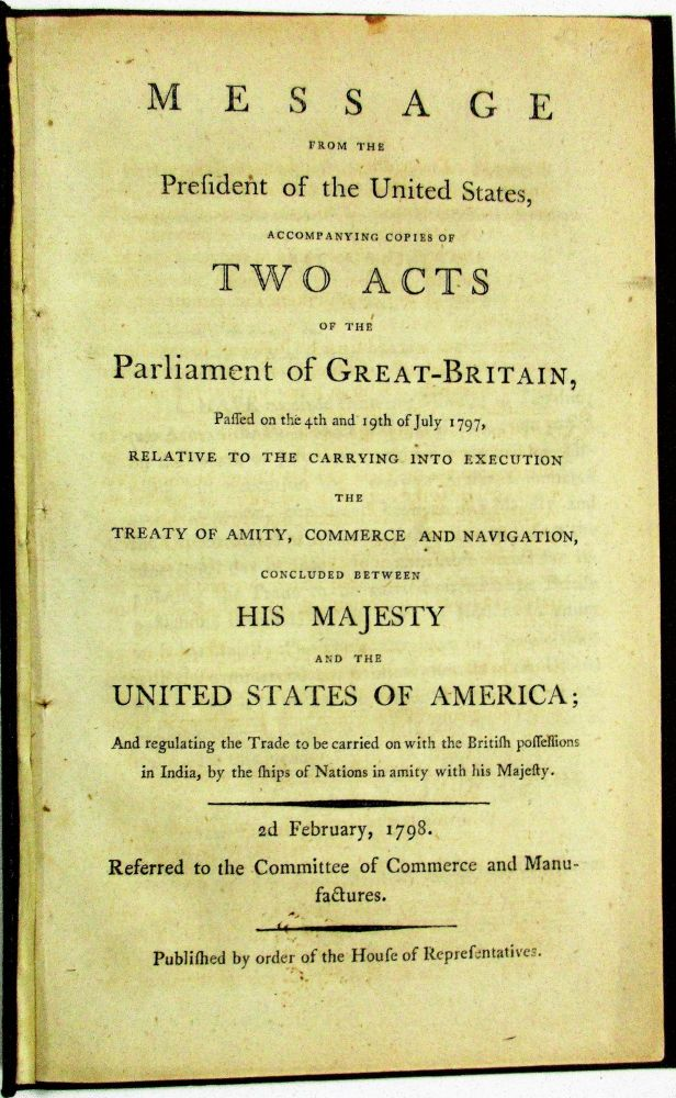 MESSAGE FROM THE PRESIDENT OF THE UNITED STATES, ACCOMPANYING COPIES OF TWO ACTS OF THE PARLIAMENT OF GREAT-BRITAIN, PASSED ON THE 4TH AND 19TH OF JULY 1797, RELATIVE TO THE CARRYING INTO EXECUTION THE TREATY OF AMITY, COMMERCE AND NAVIGATION, CONCLUDED BETWEEN HIS MAJESTY AND THE UNITED STATES OF AMERICA; AND REGULATING THE TRADE TO BE CARRIED ON WITH THE BRITISH POSSESSIONS IN INDIA, BY THE SHIPS OF NATIONS IN AMITY WITH HIS MAJESTY. 2D FEBRUARY, 1798. REFERRED TO THE COMMITTEE OF COMMERCE AND MANUFACTURES. PUBLISHED BY ORDER OF THE HOUSE OF REPRESENTATIVES. John Adams.