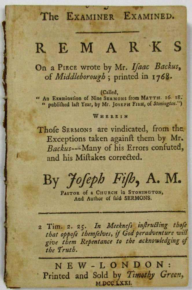 THE EXAMINER EXAMINED. REMARKS ON A PIECE WROTE BY MR. ISAAC BACKUS, OF MIDDLEBOROUGH; PRINTED IN 1768. (CALLED, 'AN EXAMINATION OF NINE SERMONS FROM MATTH. 16, 18. PUBLISHED LAST YEAR, BY MR. JOSEPH FISH, OF STONINGTON.') WHEREIN THOSE SERMONS ARE VINDICATED, FROM THE EXCEPTIONS TAKEN AGAINST THEM BY MR. BACKUS--- MANY OF HIS ERRORS CONFUTED, AND HIS MISTAKES CORRECTED. BY...PASTOR OF A CHURCH IN STONINGTON, AND AUTHOR OF SAID SERMONS. Joseph Fish.