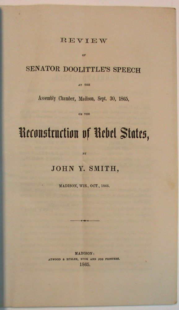 REVIEW OF SENATOR DOOLITTLE'S SPEECH AT THE ASSEMBLY CHAMBER, MADISON, SEPT. 30, 1865, ON THE RECONSTRUCTION OF THE REBEL STATES. John Y. Smith.