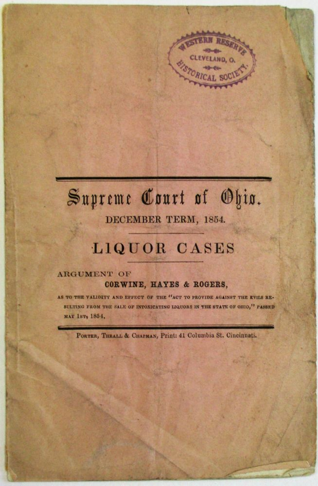 """SUPREME COURT OF OHIO. DECEMBER TERM, 1854. LIQUOR CASES. ARGUMENT OF CORWINE, HAYES & ROGERS, AS TO THE VALIDITY AND EFFECT OF THE """"ACT TO PROVIDE AGAINST THE EVILS RESULTING FROM THE SALE OF INTOXICATING LIQUORS IN THE STATE OF OHIO,"""" PASSED MAY 1ST, 1854. Ohio."""