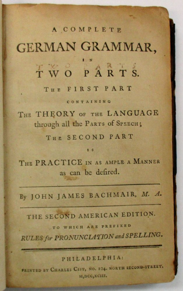 A COMPLETE GERMAN GRAMMAR, IN TWO PARTS. THE FIRST PART CONTAINING THE THEORY OF THE LANGUAGE THROUGH ALL THE PARTS OF SPEECH; THE SECOND PART IS THE PRACTICE IN AS AMPLE A MANNER AS CAN BE DESIRED...THE SECOND AMERICAN EDITION. TO WHICH ARE PREFIXED RULES FOR PRONUNCIATION AND SPELLING. John James Bachmair.