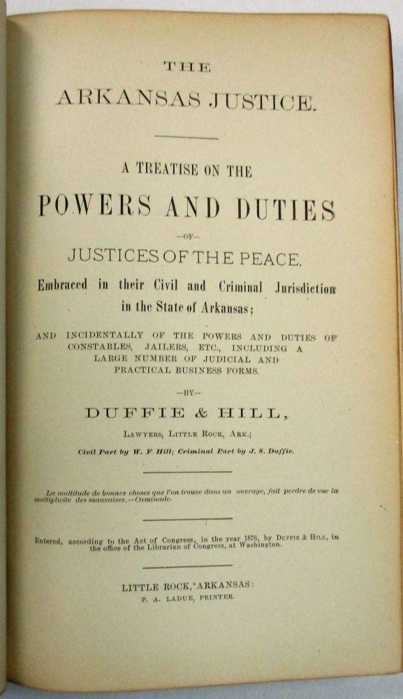 THE ARKANSAS JUSTICE. A TREATISE ON THE POWERS AND DUTIES OF JUSTICES OF THE PEACE. EMBRACED IN THEIR CIVIL AND CRIMINAL JURISDICTION IN THE STATE OF ARKANSAS; AND INCIDENTALLY OF THE POWERS AND DUTIES OF CONSTABLES, JAILERS, ETC., INCLUDING A LARGE NUMBER OF JUDICIAL AND PRACTICAL BUSINESS FORMS. BY...LAWYERS, LITTLE ROCK, ARK.; CIVIL PART BY W.F. HILL; CRIMINAL PART BY J.S. DUFFIE. J. S. Duffie, W F. Hill.