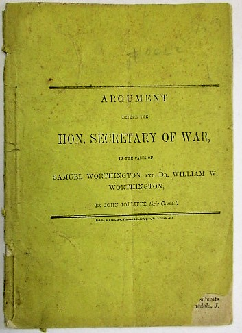 ARGUMENT BEFORE THE HON. SECRETARY OF WAR, IN THE CASES OF SAMUEL WORTHINGTON AND DR. WILLIAM W. WORTHINGTON, BY... THEIR COUNSEL. John Jolliffe.