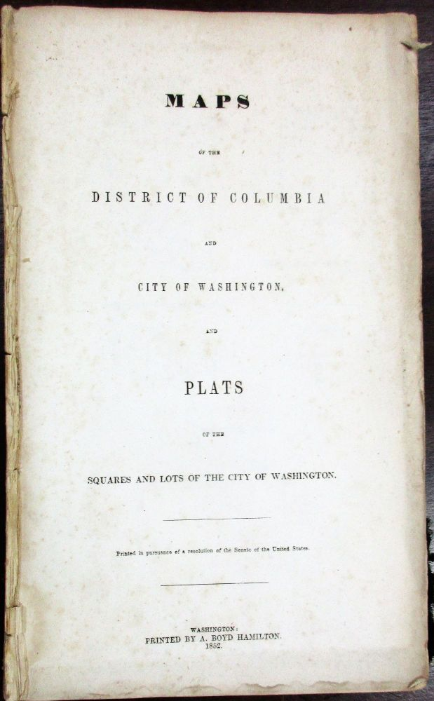 MAPS OF THE DISTRICT OF COLUMBIA AND CITY OF WASHINGTON AND PLATS OF THE SQUARES AND LOTS OF THE CITY OF WASHINGTON. PRINTED IN PURSUANCE OF A RESOLUTION OF THE SENATE OF THE UNITED STATES. D. C. Washington.