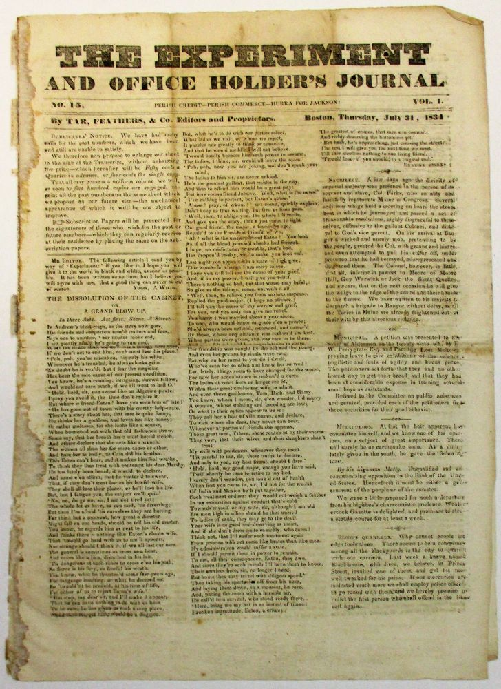 THE EXPERIMENT AND OFFICE HOLDER'S JOURNAL NO. 15. PERISH CREDIT- PERISH COMMERCE- HURRA FOR JACKSON! VOL. I. BY TAR, FEATHERS, & CO. EDITORS AND PROPRIETORS. BOSTON, THURSDAY, JULY 31, 1834. Andrew Jackson.