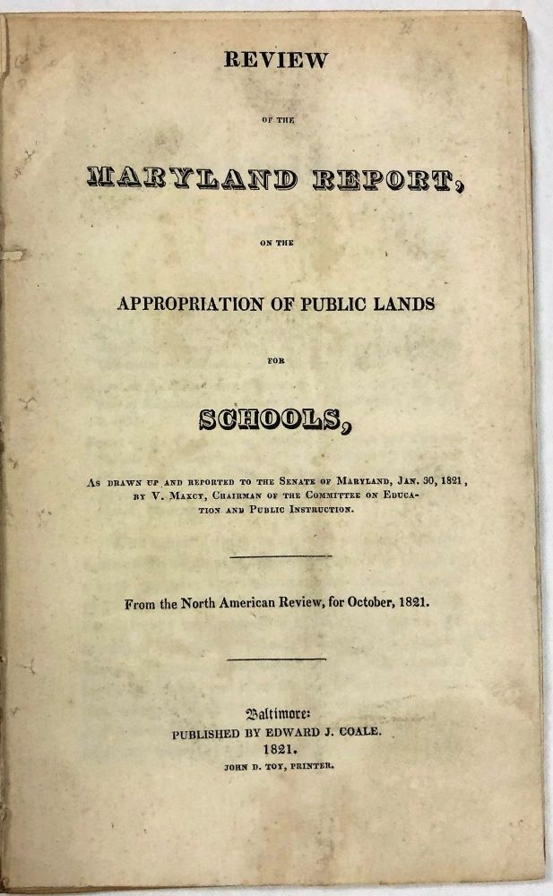 REVIEW OF THE MARYLAND REPORT, ON THE APPROPRIATION OF PUBLIC LANDS FOR SCHOOLS, AS DRAWN UP AND REPORTED TO THE SENATE OF MARYLAND, JAN.30, 1821, BY V. MAXCY, CHAIRMAN OF THE COMMITTEE ON EDUCATION AND PUBLIC INSTRUCTION. Maryland.