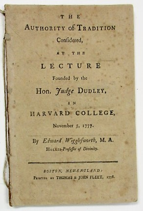 THE AUTHORITY OF TRADITION CONSIDERED, AT THE LECTURE FOUNDED BY THE HON. JUDGE DUDLEY, IN HARVARD COLLEGE, NOVEMBER 5, 1777. Edward Wigglesworth.