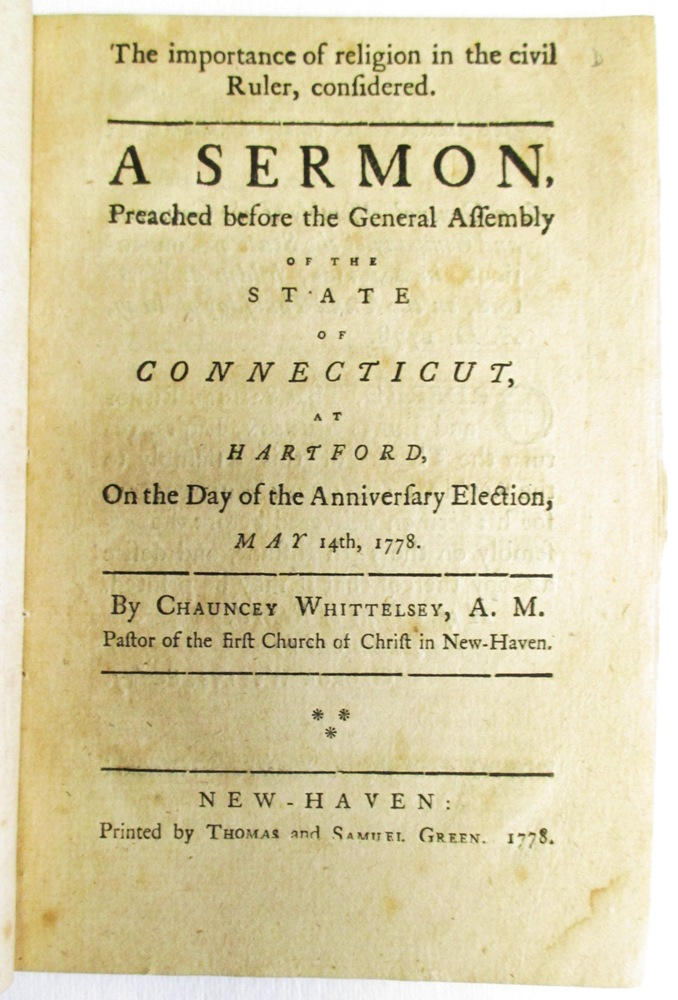 THE IMPORTANCE OF RELIGION IN THE CIVIL RULER, CONSIDERED. A SERMON, PREACHED BEFORE THE GENERAL ASSEMBLY OF THE STATE OF CONNECTICUT, AT HARTFORD, ON THE DAY OF THE ANNIVERSARY ELECTION, MAY 14TH, 1778. BY...PASTOR OF THE FIRST CHURCH OF CHRIST IN NEW-HAVEN. Chauncey Whittelsey.