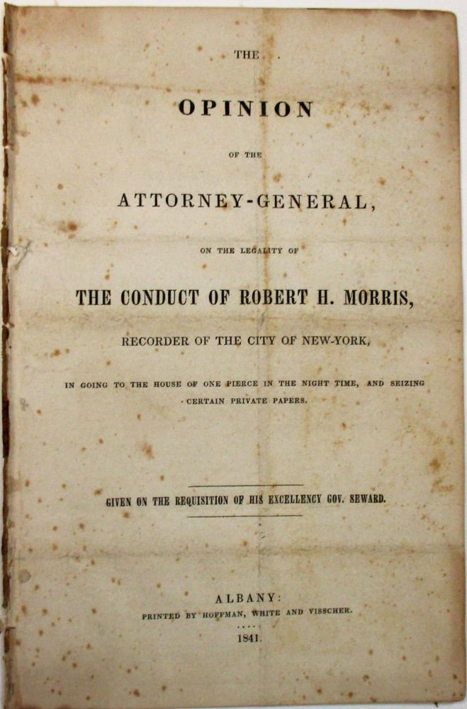 THE OPINION OF THE ATTORNEY-GENERAL, ON THE LEGALITY OF THE CONDUCT OF ROBERT H. MORRIS, RECORDER OF THE CITY OF NEW-YORK, IN GOING TO THE HOUSE OF ONE PIERCE IN THE NIGHT TIME, AND SEIZING CERTAIN PRIVATE PAPERS. GIVEN ON THE REQUISITION OF HIS EXCELLENCY GOV. SEWARD. Willis Hall.