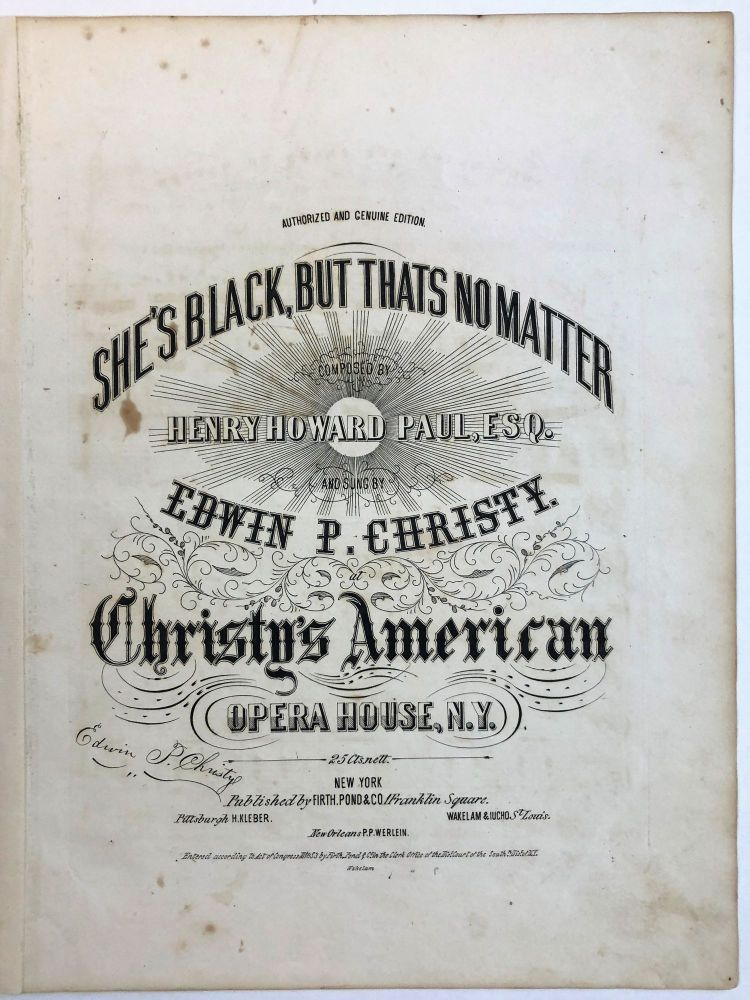 SHE'S BLACK, BUT THATS NO MATTER. COMPOSED BY HENRY HOWARD PAUL, ESQ. AND SUNG BY EDWIN P. CHRISTY. CHRISTY'S ANMERICAN OPERA HOUSE, N.Y. Edwin P. Christy.