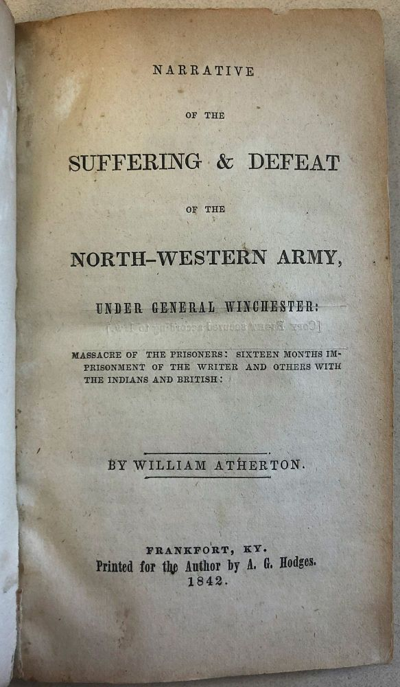 NARRATIVE OF THE SUFFERING & DEFEAT OF THE NORTH-WESTERN ARMY, UNDER GENERAL WINCHESTER: MASSACRE OF THE PRISONERS: SIXTEEN MONTHS IMPRISONMENT OF THE WRITER AND OTHERS WITH THE INDIANS AND BRITISH. William Atherton.