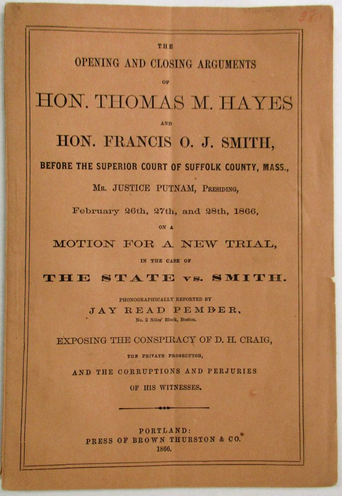 THE OPENING AND CLOSING ARGUMENTS OF HON. THOMAS M. HAYES AND HON. FRANCIS O.J. SMITH, BEFORE THE SUPERIOR COURT OF SUFFOLK COUNTY, MASS., MR. JUSTICE PUTNAM, PRESIDING, FEBRUARY 26TH, 27TH, AND 28TH, 1866, ON A MOTION FOR A NEW TRIAL, IN THE CASE OF THE STATE VS. SMITH. PHONOGRAPHICALLY REPORTED BY JAY READ PEMBER. EXPOSING THE CONSPIRACY OF D.H. CRAIG, THE PRIVATE PROSECUTOR, AND THE CORRUPTIONS AND PERJURIES OF HIS WITNESSES. Francis O. J. Smith.