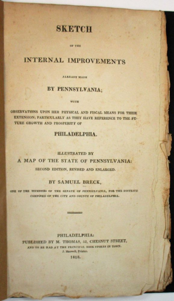 SKETCH OF THE INTERNAL IMPROVEMENTS ALREADY MADE BY PENNSYLVANIA; WITH OBSERVATIONS UPON HER PHYSICAL AND FISCAL MEANS FOR THEIR EXTENSION; PARTICULARLY AS THEY HAVE REFERENCE TO THE FUTURE GROWTH AND PROSPERITY OF PHILADELPHIA. ILLUSTRATED BY A MAP OF THE STATE OF PENNSYLVANIA. SECOND EDITION, REVISED AND ENLARGED. BY SAMUEL BRECK, ONE OF THE MEMBERS OF THE SENATE OF PENNSYLVANIA, FOR THE DISTRICT COMPOSED OF THE CITY AND COUNTY OF PHILADELPHIA. Samuel Breck.