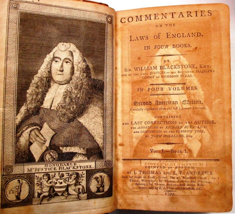 COMMENTARIES ON THE LAWS OF ENGLAND. IN FOUR BOOKS. BY SIR WILLIAM BLACKSTONE, KNT., ONE OF THE LATE JUSTICES OF HIS BRITANNIC MAJESTY'S COURT OF COMMON PLEAS. IN FOUR VOLUMES. SECOND AMERICAN EDITION, CAREFULLY REPRINTED FROM THE LAST LONDON EDITION. CONTAINING THE LAST CORRECTIONS OF THE AUTHOR, THE ADDITIONS BY RICHARD BURN, LL.D. AND CONTINUED TO THE PRESENT TIME, BY JOHN WILLIAMS, ESQ. Sir William Blackstone.