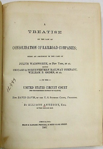 A TREATISE ON THE LAW OF CONSOLIDATION OF RAILROAD COMPANIES; BEING AN ARGUMENT IN THE CASE OF JULIUS WADSWORTH, OF NEW YORK, ET AL. VERSUS CHICAGO & NORTHWESTERN RAILWAY COMPANY, WILLIAM B. OGDEN, ET AL. IN THE UNITED STATES CIRCUIT COURT FOR THE NORTHERN DISTRICT OF ILLINOIS, HON. DAVID DAVIS, OF THE U.S. SUPREME COURT, PRESIDING. Elliott Anthony.