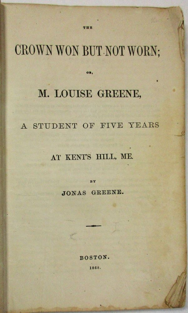THE CROWN WON BUT NOT WORN; OR, M. LOUISE GREENE, A STUDENT OF FIVE YEARS AT KENT'S HILL, ME. Jonas Greene.