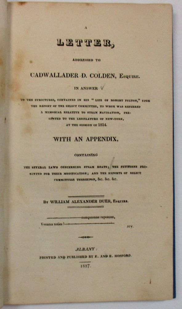 A LETTER, ADDRESSED TO CADWALLADER D. COLDEN, ESQUIRE. IN ANSWER TO THE STRICTURES, CONTAINED IN HIS 'LIFE OF ROBERT FULTON,' UPON THE REPORT OF THE SELECT COMMITTEE, TO WHOM WAS REFERRED A MEMORIAL RELATIVE TO STEAM NAVIGATION, PRESENTED TO THE LEGISLATURE OF NEW-YORK, AT THE SESSION OF 1814. WITH AN APPENDIX, CONTAINING THE SEVERAL LAWS CONCERNING STEAM BOATS; THE PETITIONS PRESENTED FOR THEIR MODIFICATION; AND THE REPORTS OF SELECT COMMITTEES THEREUPON, &C. &C. &C. William Alexander Duer.