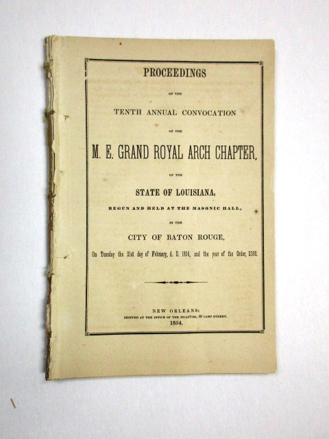 PROCEEDINGS OF THE TENTH ANNUAL CONVOCATION OF THE M.E. ROYAL ARCH CHAPTER, OF THE STATE OF LOUISIANA, BEGUN AND HELD AT THE MASONIC HALL, IN THE CITY OF BATON ROUGE, ON TUESDAY THE 21ST DAY OF FEBRUARY, A.D. 1854, AND THE YEAR OF THE ORDER, 2388. Louisiana Freemasons:.