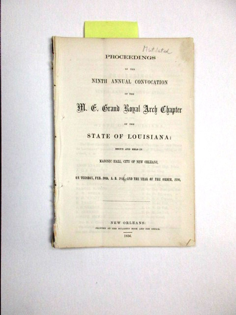 PROCEEDINGS OF THE NINTH ANNUAL CONVOCATION OF THE M.E. GRAND ROYAL ARCH CHAPTER OF THE STATE OF LOUISIANA, BEGUN AND HELD IN MASONIC HALL, CITY OF NEW ORLEANS, ON TUESDAY, FEB. 20TH, A.D. 1854 [i.e., 1856], AND THE YEAR OF THE ORDER, 2390. Louisiana Freemasons:.