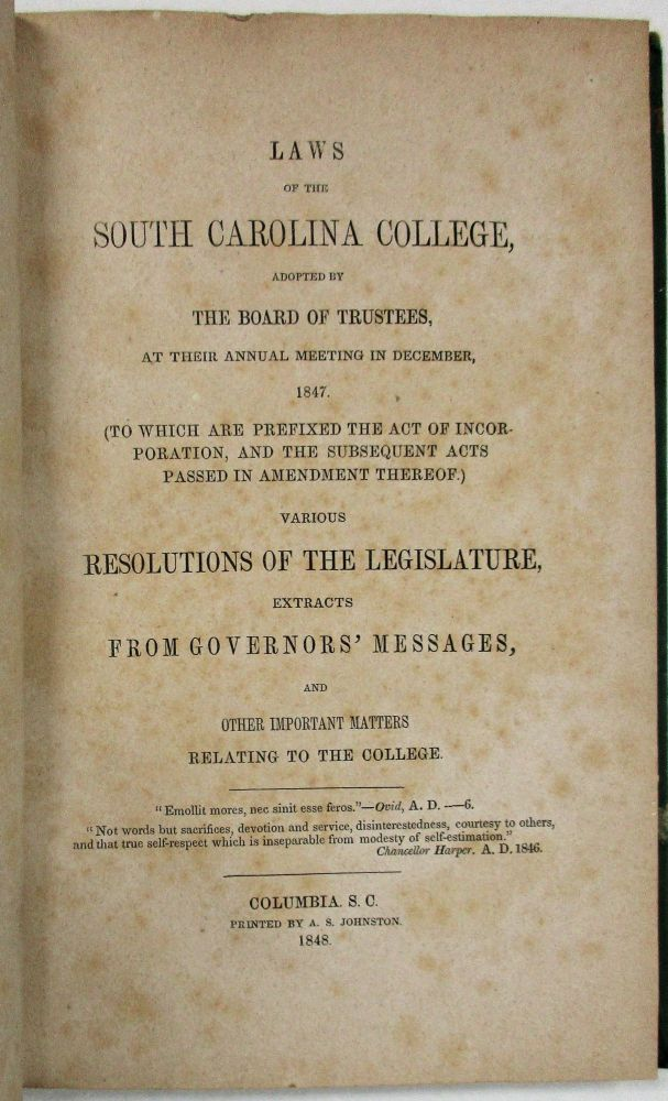 LAWS OF THE SOUTH CAROLINA COLLEGE, ADOPTED BY THE BOARD OF TRUSTEES, AT THEIR ANNUAL MEETING IN DECEMBER, 1847. (TO WHICH ARE PREFIXED THE ACT OF INCORPORATION, AND THE SUBSEQUENT ACTS PASSED IN AMENDMENT THEREOF.) VARIOUS RESOLUTIONS OF THE LEGISLATURE, EXTRACTS FROM GOVERNORS' MESSAGES, AND OTHER IMPORTANT MATTERS RELATING TO THE COLLEGE. South Carolina College.