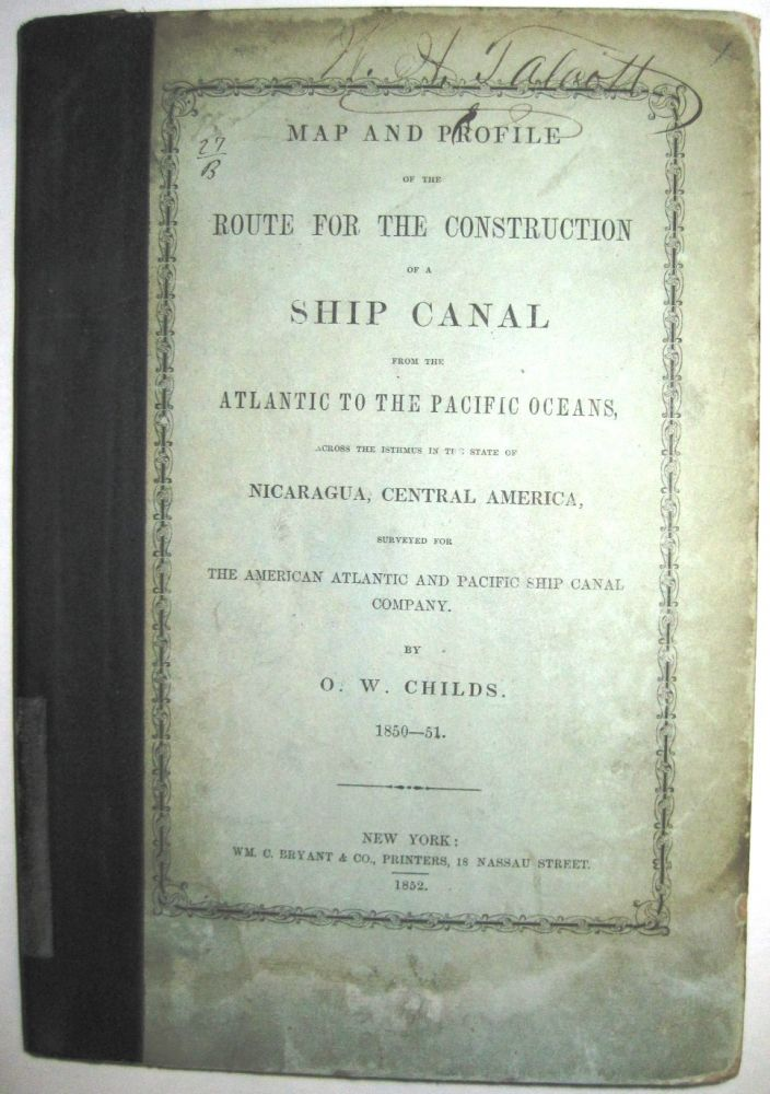 MAP AND PROFILE OF THE ROUTE FOR THE CONSTRUCTION OF A SHIP CANAL FROM THE ATLANTIC TO THE PACIFIC OCEANS, ACROSS THE ISTHMUS IN THE STATE OF NICARAGUA, CENTRAL AMERICA, SURVEYED FOR THE AMERICAN ATLANTIC AND PACIFIC SHIP CANAL COMPANY. BY. O.W. CHILDS. 1850-51. Childs, rville, hitmore.