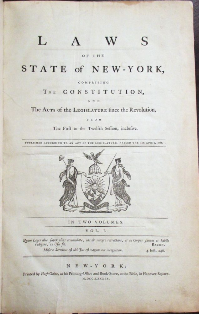 LAWS OF THE STATE OF NEW-YORK, COMPRISING THE CONSTITUTION, AND THE ACTS OF THE LEGISLATURE SINCE THE REVOLUTION, FROM THE FIRST TO THE TWELFTH SESSION, INCLUSIVE. PUBLISHED ACCORDING TO AN ACT OF THE LEGISLATURE, PASSED THE 15TH APRIL, 1786. IN TWO VOLUMES. New York.