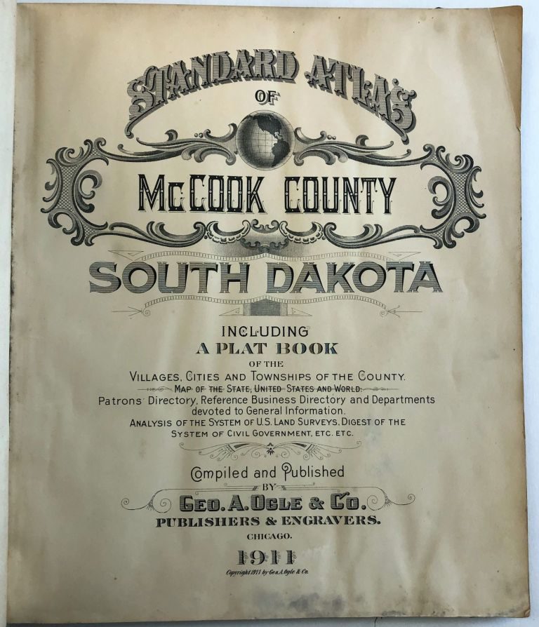 STANDARD ATLAS OF McCOOK COUNTY, SOUTH DAKOTA INCLUDING A PLAT BOOK OF THE VILLAGES, CITIES AND TOWNSHIPS OF THE COUNTY. MAP OF THE STATE, UNITED STATES AND WORLD. PATRONS DIRECTORY, REFERENCE BUSINESS DIRECTORY AND DEPARTMENTS DEVOTED TO GENERAL INFORMATION. ANALYSIS OF THE SYSTEM OF U.S. LAND SURVEYS, DIGEST OF THE SYSTEM OF CIVIL GOVERNMENT, ETC. ETC. George A. and Company Ogle.