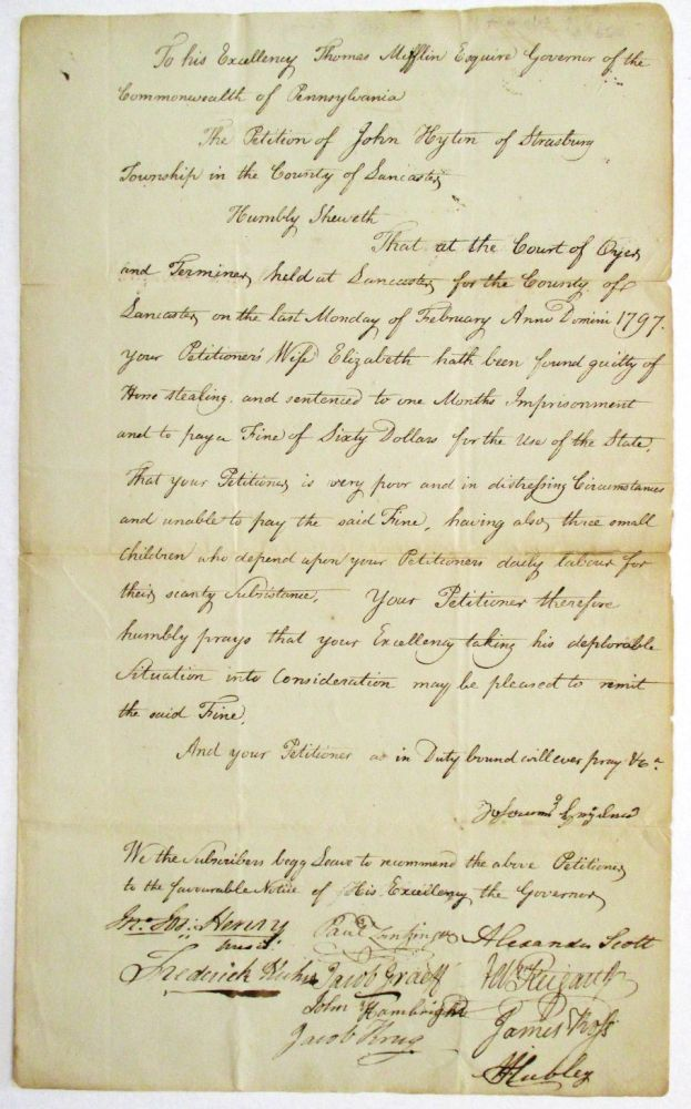 TO HIS EXCELLENCY THOMAS MIFFLIN ESQUIRE, GOVERNOR OF THE COMMONWEALTH OF PENNSYLVANIA. THE PETITION OF JOHN HYTON OF STRASBURG TOWNSHIP IN THE COUNTY OF LANCASTER. HUMBLY SHEWETH... YOUR PETITIONER'S WIFE HATH BEEN FOUND GUILTY OF HORSE STEALING AND SENTENCED TO ONE MONTHS IMPRISONMENT AND TO PAY A FINE OF SIXTY DOLLARS FOR THE USE OF THE STATE. THAT YOUR PETITIONER IS VERY POOR AND IN DISTRESSING CIRCUMSTANCES AND UNABLE TO PAY THE SAID FINE, HAVING ALSO THREE SMALL CHILDREN WHO DEPEND UPON YOUR PETITIONERS DAILY LABOUR FOR THEIR SCANTY SUBSISTENCE. YOUR PETITIONER THEREFORE HUMBLY PRAYS THAT YOUR EXCELLENCY TAKING HIS DEPLORABLE SITUATION INTO CONSIDERATION MAY BE PLEASED TO REMIT THE SAID FINE. John Hyton.