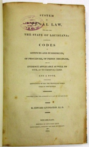 SYSTEM OF PENAL LAW, PREPARED FOR THE STATE OF LOUISIANA; COMPRISING CODES OF OFFENCES AND PUNISHMENTS, OF PROCEDURE, OF PRISON DISCIPLINE, AND OF EVIDENCE APPLICABLE AS WELL TO CIVIL AS TO CRIMINAL CASES. AND A BOOK, CONTAINING DEFINITIONS OF ALL THE TECHNICAL WORDS USED IN THIS SYSTEM. PREPARED UNDER THE AUTHORITY OF A LAW OF THE SAID STATE. Edward Livingston.