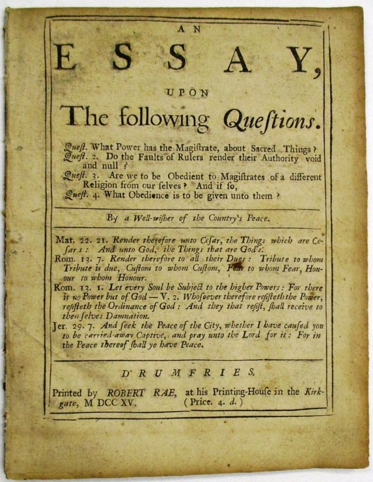 AN ESSAY, UPON THE FOLLOWING QUESTIONS. QUEST. WHAT POWER HAS THE MAGISTRATE, ABOUT SACRED THINGS? QUEST. 2. DO THE FAULTS OF RULERS RENDER THEIR AUTHORITY VOID AND NULL? QUEST. 3. ARE WE TO BE OBEDIENT TO MAGISTRATES OF A DIFFERENT RELIGION FROM OUR SELVES? AND IF SO, QUEST. 4. WHAT OBEDIENCE IS TO BE GIVEN TO THEM? A. Well-wisher of the Country's Peace.