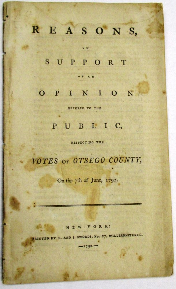 REASONS, IN SUPPORT OF AN OPINION OFFERED TO THE PUBLIC, RESPECTING THE VOTES OF OTSEGO COUNTY, ON THE 7TH OF JUNE, 1792. Aaron Burr, John Jay, George Clinton.