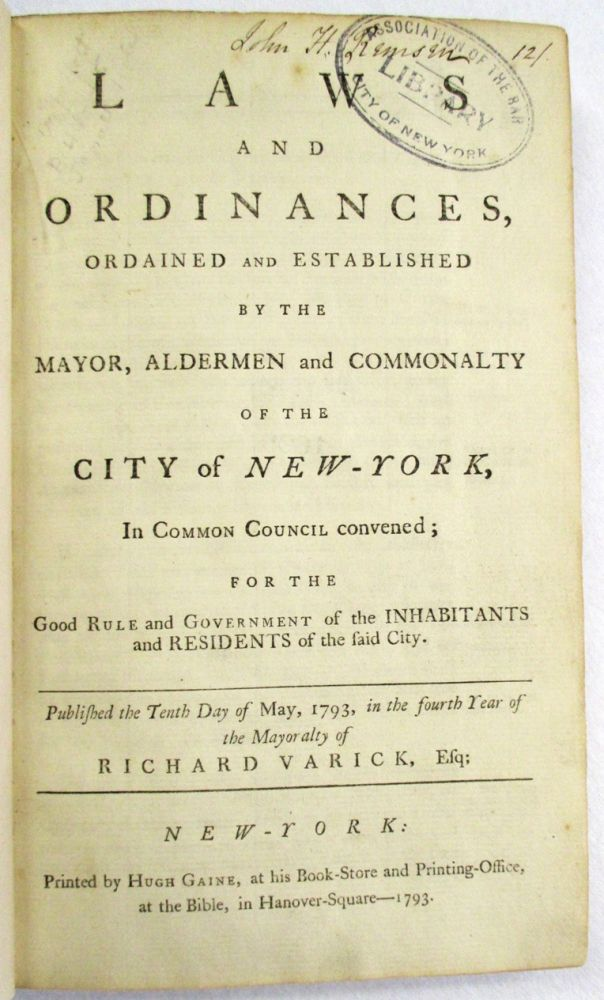 LAWS AND ORDINANCES, ORDAINED AND ESTABLISHED BY THE MAYOR, ALDERMEN AND COMMONALTY OF THE CITY OF NEW-YORK, IN COMMON COUNCIL CONVENED; FOR THE GOOD RULE AND GOVERNMENT OF THE INHABITANTS AND RESIDENTS OF THE SAID CITY. PUBLISHED THE TENTH DAY OF MAY, 1793, IN THE FOURTH YEAR OF THE MAYORALTY OF RICHARD VARICK, ESQ. New York City.
