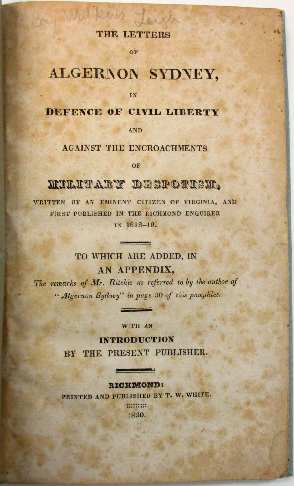 """THE LETTERS OF ALGERNON SYDNEY, IN DEFENCE OF CIVIL LIBERTY AND AGAINST THE ENCROACHMENTS OF MILITARY DESPOTISM, WRITTEN BY AN EMINENT CITIZEN OF VIRGINIA, AND FIRST PUBLISHED IN THE RICHMOND ENQUIRER IN 1818-19. TO WHICH ARE ADDED, IN AN APPENDIX, THE REMARKS OF MR. RITCHIE AS REFERRED TO BY THE AUTHOR OF """"ALGERNON SYDNEY"""" IN PAGE 30 OF THIS PAMPHLET. WITH AN INTRODUCTION BY THE PRESENT PUBLISHER. Benjamin W. Leigh."""