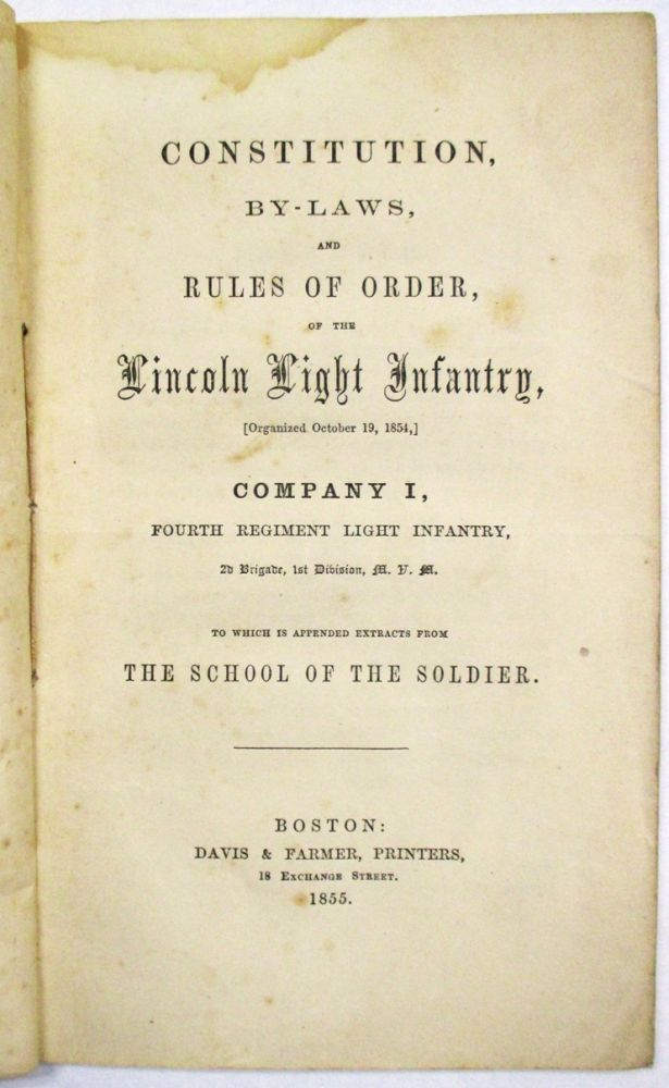 CONSTITUTION, BY-LAWS, AND RULES OF ORDER OF THE LINCOLN LIGHT INFANTRY, (ORGANIZED OCTOBER 19, 1854,) COMPANY I, FOURTH REGIMENT LIGHT INFANTRY, 2D BRIGADE, 1ST DIVISION, M.V.M. TO WHICH IS APPENDED EXTRACTS FROM THE SCHOOL OF THE SOLDIER. Lincoln Light Infantry:.