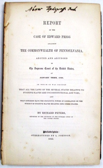 REPORT OF THE CASE OF EDWARD PRIGG AGAINST THE COMMONWEALTH OF PENNSYLVANIA. ARGUED AND ADJUDGED IN THE SUPREME COURT OF THE UNITED STATES, AT JANUARY TERM, 1842. IN WHICH IT WAS DECIDED THAT ALL THE LAWS OF THE SEVERAL STATES RELATIVE TO FUGITIVE SLAVES ARE UNCONSTITUTIONAL AND VOID; AND THAT CONGRESS HAVE THE EXCLUSIVE POWER OF LEGISLATION ON THE SUBJECT OF FUGITIVE SLAVES ESCAPING INTO OTHER STATES. Richard Peters, Reporter of Decisions:.