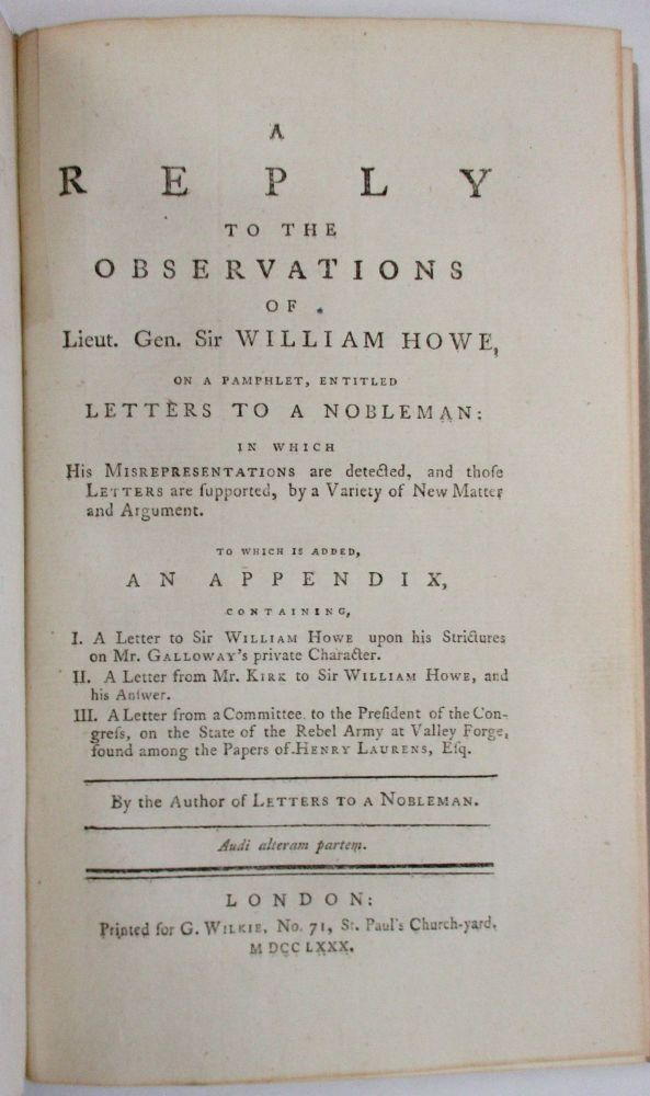 A REPLY TO THE OBSERVATIONS OF LIEUT. GEN. SIR WILLIAM HOWE, ON A PAMPHLET, ENTITLED LETTERS TO A NOBLEMAN: IN WHICH HIS MISREPRESENTATIONS ARE DETECTED, AND THOSE LETTERS ARE SUPPORTED, BY A VARIETY OF NEW MATTER AND ARGUMENT. TO WHICH IS ADDED, AN APPENDIX, CONTAINING, I. A LETTER TO SIR WILLIAM HOWE UPON HIS STRICTURES ON MR. GALLOWAY'S PRIVATE CHARACTER. II. A LETTER FROM MR. KIRK TO SIR WILLIAM HOWE, AND HIS ANSWER. III. A LETTER FROM A COMMITTEE TO THE PRESIDENT OF THE CONGRESS, ON THE STATE OF THE REBEL ARMY, AT VALLEY FORGE, FOUND AMONG THE PAPERS OF HENRY LAURENS, ESQ. BY THE AUTHOR OF LETTERS TO A NOBLEMAN. Joseph Galloway.