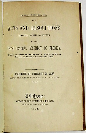 THE ACTS AND RESOLUTIONS ADOPTED AT THE 1ST SESSION OF THE 12TH GENERAL ASSSEMBLY OF FLORIDA, BEGUN AND HELD AT THE CAPITOL, IN THE CITY OF TALLAHASSEE, ON MONDAY, NOVEMBER 17, 1862. Florida in the Confederacy:.