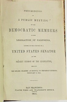 PROCEEDINGS OF A PUBLIC MEETING OF THE DEMOCRATIC MEMBERS OF THE LEGISLATURE OF CALIFORNIA, OPPOSED TO THE ELECTION OF A UNITED STATES SENATOR AT THE PRESENT SESSION OF THE LEGISLATURE, HELD IN THE SENATE CHAMBER AT BENICIA, ON THURSDAY EVENING, FEBRUARY 2, 1854. California.