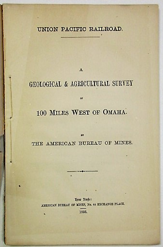 UNION PACIFIC RAILROAD. A GEOLOGICAL & AGRICULTURAL SURVEY OF 100 MILES WEST OF OMAHA. BY THE AMERICAN BUREAU OF MINES. American Bureau of Mines:.