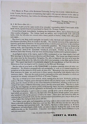 PROF. HENRY A. WARD, OF THE ROCHESTER UNIVERSITY, HAVING VERY RECENTLY VISITED THE GUYANDOTTE VALLEY, FOR THE PURPOSE OF EXAMINING THAT REGION WITH ESPECIAL REFERENCE TO ITS VALUE AS OIL PRODUCING TERRITORY, HAS WRITTEN THE FOLLOWING COMMUNICATION AS THE RESULT OF HIS INVESTIGATIONS: PARKERSBURG, WESTERN VIRGINIA, FEBRUARY 16, 1865. M.J.M. DAVY-- DEAR SIR:--. Oil Exploration, Henry A. Ward.