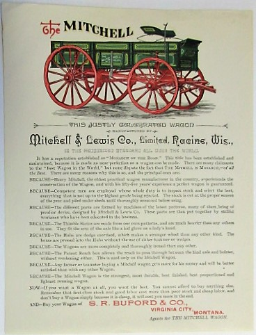 "THE MITCHELL. THIS JUSTLY CELEBRATED WAGON MANUFACTURED BY MITCHELL & LEWIS CO., LIMITED, RACINE, WIS., IS THE RECOGNIZED STANDARD ALL OVER THE WORLD.| IT HAS A REPUTATION ESTABLISHED AS ""MONARCH OF THE ROAD."" THIS TITLE HAS BEEN ESTABLISHED AND MAINTAINED, BECAUSE IT IS MADE AS NEAR PERFECTION AS A WAGON CAN BE MADE... BUY YOUR WAGON OF S.R. BUFORD & CO., VIRGINIA CITY, MONTANA, AGENTS FOR THE MITCHELL WAGON. Mitchell, Lewis Co."
