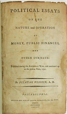 POLITICAL ESSAYS ON THE NATURE AND OPERATION OF MONEY, PUBLIC FINANCES, AND OTHER SUBJECTS: PUBLISHED DURING THE AMERICAN WAR, AND CONTINUED UP TO THE PRESENT YEAR, 1791. Pelatiah Webster.
