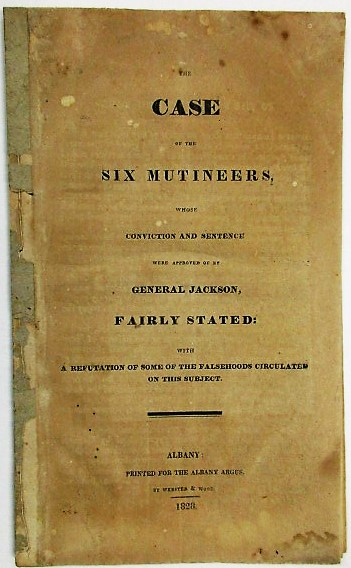 THE CASE OF THE SIX MUTINEERS, WHOSE CONVICTION AND SENTENCE WERE APPROVED OF BY GENERAL JACKSON, FAIRLY STATED: WITH A REFUTATION OF SOME OF THE FALSEHOODS CIRCULATED ON THIS SUBJECT. Election of 1828, Andrew Jackson.