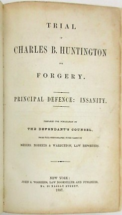 TRIAL OF CHARLES B. HUNTINGTON FOR FORGERY. PRINCIPAL DEFENCE: INSANITY. PREPARED FOR PUBLICATION BY THE DEFENDANT'S COUNSEL, FROM FULL STENOGRAPHIC NOTES TAKEN BY MESSRS. ROBERTS & WARBURTON, LAW REPORTERS. Charles Benjamin Huntington.