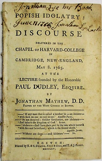 POPISH IDOLATRY: A DISCOURSE DELIVERED IN THE CHAPEL OF HARVARD- COLLEGE IN CAMBRIDGE, NEW-ENGLAND, MAY 8. 1765. AT THE LECTURE FOUNDED BY THE HONORABLE PAUL DUDLEY, ESQUIRE. BY...PASTOR OF THE WEST CHURCH IN BOSTON. Jonathan Mayhew.