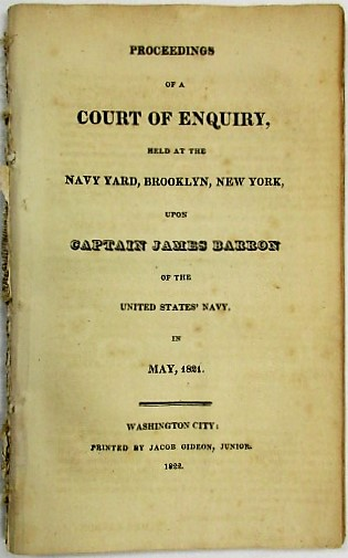 PROCEEDINGS OF A COURT OF ENQUIRY, HELD AT THE NAVY YARD, BROOKLYN, NEW YORK, UPON CAPTAIN JAMES BARRON OF THE UNITED STATES NAVY, IN MAY, 1821. James Barron.