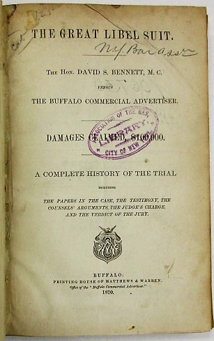 THE GREAT LIBEL SUIT. THE HON. DAVID S. BENNETT, M.C. VERSUS THE BUFFALO COMMERCIAL ADVERTISER. DAMAGES CLAIMED, $100,000. A COMPLETE HISTORY OF THE TRIAL INCLUDING THE PAPERS IN THE CASE, THE TESTIMONY, THE COUNSELS' ARGUMENTS, THE JUDGE'S CHARGE, AND THE VERDICT OF THE JURY. David Bennett.