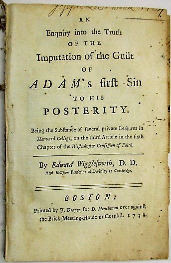 AN ENQUIRY INTO THE TRUTH OF THE IMPUTATION OF THE GUILT OF ADAM'S FIRST SIN TO HIS POSTERITY. BEING THE SUBSTANCE OF SEVERAL PRIVATE LECTURES IN HARVARD COLLEGE, ON THE THIRD ARTICLE IN THE SIER OF THE WESTMINSTER CONFESSION OF FAITH. Edward Wigglesworth.