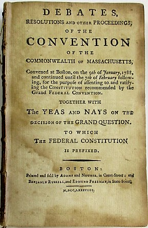 DEBATES, RESOLUTIONS AND OTHER PROCEEDINGS; OF THE CONVENTION OF THE COMMONWEALTH OF MASSACHUSETTS, CONVENED AT BOSTON, ON THE 9TH OF JANUARY 1788, AND CONTINUED UNTIL THE 7TH OF FEBRUARY FOLLOWING, FOR THE PURPOSE OF ASSENTING TO AND RATIFYING THE CONSTITUTION RECOMMENDED BY THE GRAND FEDERAL CONVENTION. TOGETHER WITH THE YEAS AND NAYS ON THE DECISION OF THE GRAND QUESTION. TO WHICH THE FEDERAL CONSTITUTION IS PREFIXED. Massachusetts.